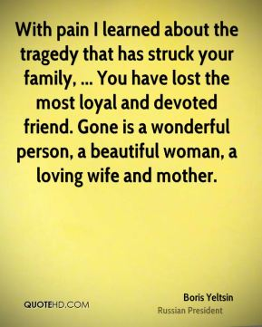 Boris Yeltsin - With pain I learned about the tragedy that has struck your family, ... You have lost the most loyal and devoted friend. Gone is a wonderful person, a beautiful woman, a loving wife and mother.