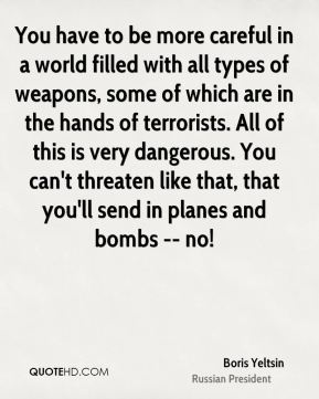 Boris Yeltsin - You have to be more careful in a world filled with all types of weapons, some of which are in the hands of terrorists. All of this is very dangerous. You can't threaten like that, that you'll send in planes and bombs -- no!