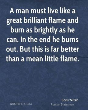A man must live like a great brilliant flame and burn as brightly as he can. In the end he burns out. But this is far better than a mean little flame.