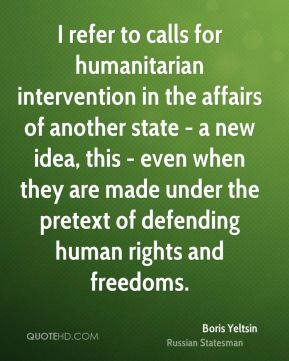 I refer to calls for humanitarian intervention in the affairs of another state - a new idea, this - even when they are made under the pretext of defending human rights and freedoms.