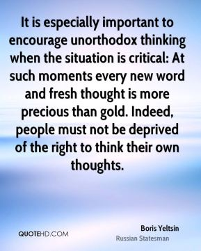 It is especially important to encourage unorthodox thinking when the situation is critical: At such moments every new word and fresh thought is more precious than gold. Indeed, people must not be deprived of the right to think their own thoughts.