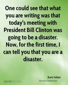 One could see that what you are writing was that today's meeting with President Bill Clinton was going to be a disaster. Now, for the first time, I can tell you that you are a disaster.