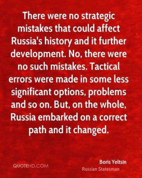 There were no strategic mistakes that could affect Russia's history and it further development. No, there were no such mistakes. Tactical errors were made in some less significant options, problems and so on. But, on the whole, Russia embarked on a correct path and it changed.