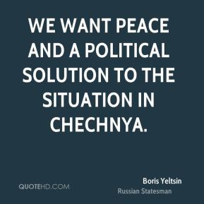 We want peace and a political solution to the situation in Chechnya.