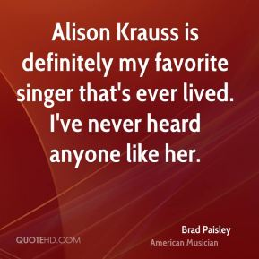 Brad Paisley - Alison Krauss is definitely my favorite singer that's ever lived. I've never heard anyone like her.