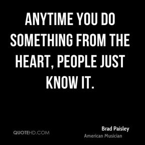 Brad Paisley - Anytime you do something from the heart, people just know it.