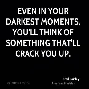 Brad Paisley - Even in your darkest moments, you'll think of something that'll crack you up.