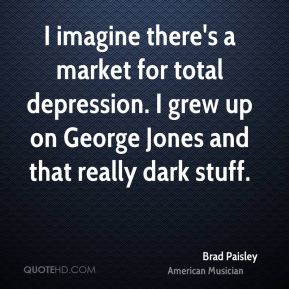 Brad Paisley - I imagine there's a market for total depression. I grew up on George Jones and that really dark stuff.