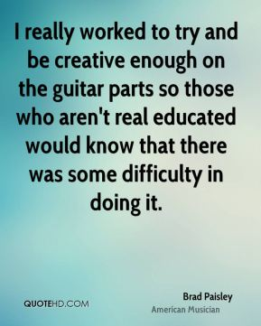 Brad Paisley - I really worked to try and be creative enough on the guitar parts so those who aren't real educated would know that there was some difficulty in doing it.