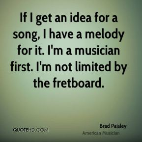 Brad Paisley - If I get an idea for a song, I have a melody for it. I'm a musician first. I'm not limited by the fretboard.
