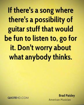 Brad Paisley - If there's a song where there's a possibility of guitar stuff that would be fun to listen to, go for it. Don't worry about what anybody thinks.