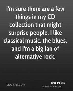 Brad Paisley - I'm sure there are a few things in my CD collection that might surprise people. I like classical music, the blues, and I'm a big fan of alternative rock.