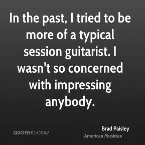 Brad Paisley - In the past, I tried to be more of a typical session guitarist. I wasn't so concerned with impressing anybody.