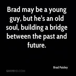 Brad may be a young guy, but he's an old soul, building a bridge between the past and future.