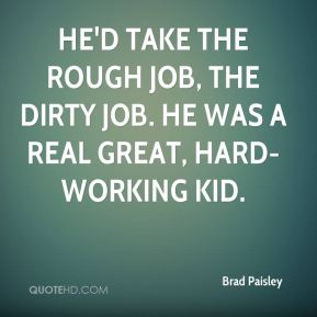 He'd take the rough job, the dirty job. He was a real great, hard-working kid.