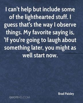 I can't help but include some of the lighthearted stuff. I guess that's the way I observe things. My favorite saying is, 'If you're going to laugh about something later, you might as well start now.