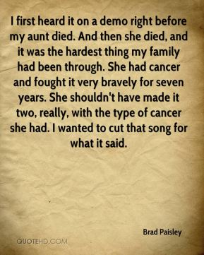 I first heard it on a demo right before my aunt died. And then she died, and it was the hardest thing my family had been through. She had cancer and fought it very bravely for seven years. She shouldn't have made it two, really, with the type of cancer she had. I wanted to cut that song for what it said.