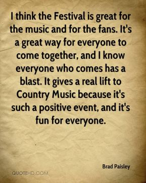 Brad Paisley - I think the Festival is great for the music and for the fans. It's a great way for everyone to come together, and I know everyone who comes has a blast. It gives a real lift to Country Music because it's such a positive event, and it's fun for everyone.