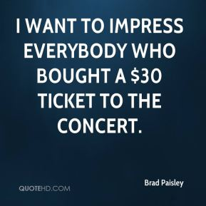 Brad Paisley - I want to impress everybody who bought a $30 ticket to the concert.