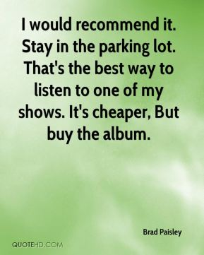 I would recommend it. Stay in the parking lot. That's the best way to listen to one of my shows. It's cheaper, But buy the album.
