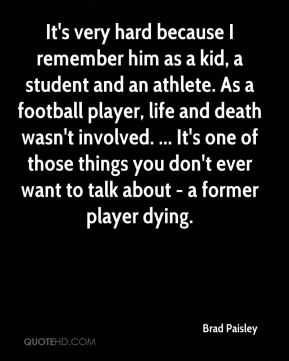It's very hard because I remember him as a kid, a student and an athlete. As a football player, life and death wasn't involved. ... It's one of those things you don't ever want to talk about - a former player dying.