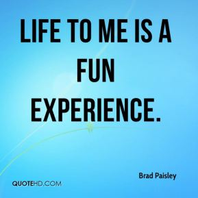 Life to me is a fun experience.