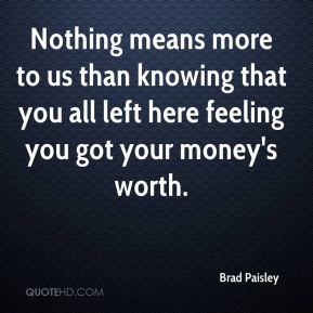 Nothing means more to us than knowing that you all left here feeling you got your money's worth.