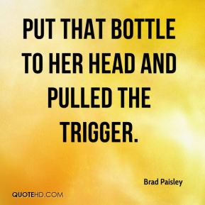 put that bottle to her head and pulled the trigger.