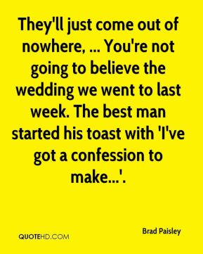They'll just come out of nowhere, ... You're not going to believe the wedding we went to last week. The best man started his toast with 'I've got a confession to make...'.