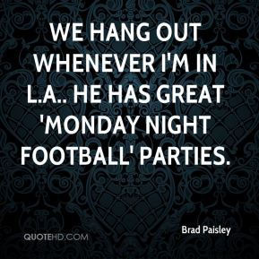 Brad Paisley - We hang out whenever I'm in L.A.. He has great 'Monday Night Football' parties.