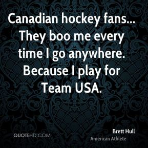 Brett Hull - Canadian hockey fans... They boo me every time I go anywhere. Because I play for Team USA.