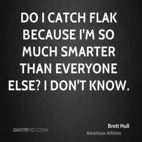 Do I catch flak because I'm so much smarter than everyone else? I don't know.