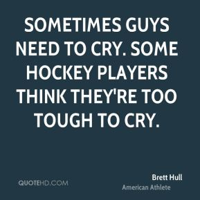 Sometimes guys need to cry. Some hockey players think they're too tough to cry.