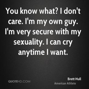 You know what? I don't care. I'm my own guy. I'm very secure with my sexuality. I can cry anytime I want.