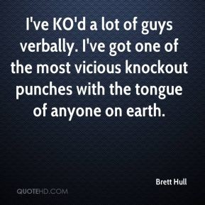 Brett Hull - I've KO'd a lot of guys verbally. I've got one of the most vicious knockout punches with the tongue of anyone on earth.