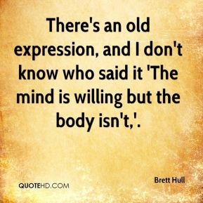 Brett Hull - There's an old expression, and I don't know who said it 'The mind is willing but the body isn't,'.