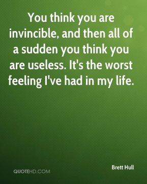 Brett Hull - You think you are invincible, and then all of a sudden you think you are useless. It's the worst feeling I've had in my life.