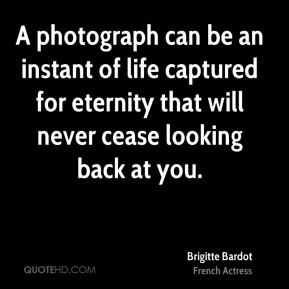 Brigitte Bardot - A photograph can be an instant of life captured for eternity that will never cease looking back at you.