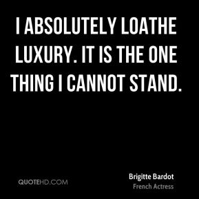 I absolutely loathe luxury. It is the one thing I cannot stand.
