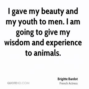 I gave my beauty and my youth to men. I am going to give my wisdom and experience to animals.