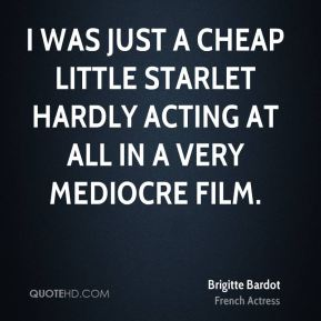 I was just a cheap little starlet hardly acting at all in a very mediocre film.