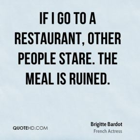 If I go to a restaurant, other people stare. The meal is ruined.