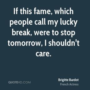 Brigitte Bardot - If this fame, which people call my lucky break, were to stop tomorrow, I shouldn't care.