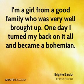I'm a girl from a good family who was very well brought up. One day I turned my back on it all and became a bohemian.