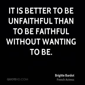 Brigitte Bardot - It is better to be unfaithful than to be faithful without wanting to be.