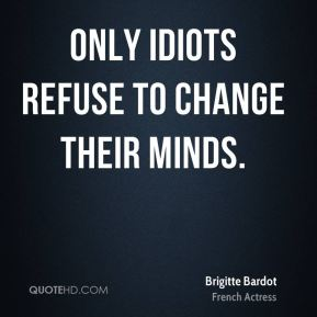 Brigitte Bardot - Only idiots refuse to change their minds.