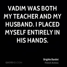 Vadim was both my teacher and my husband. I placed myself entirely in his hands.
