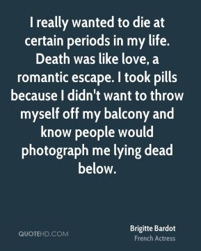 I really wanted to die at certain periods in my life. Death was like love, a romantic escape. I took pills because I didn't want to throw myself off my balcony and know people would photograph me lying dead below.