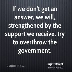 Brigitte Bardot - If we don't get an answer, we will, strengthened by the support we receive, try to overthrow the government.