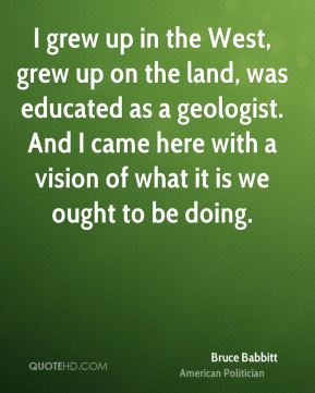I grew up in the West, grew up on the land, was educated as a geologist. And I came here with a vision of what it is we ought to be doing.